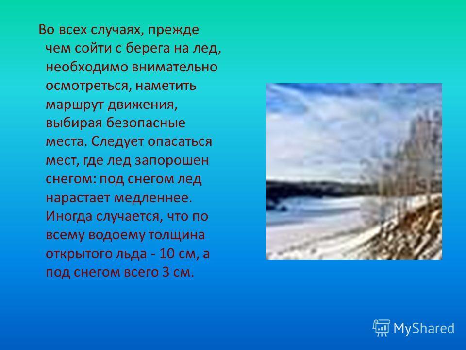 Во всех случаях, прежде чем сойти с берега на лед, необходимо внимательно осмотреться, наметить маршрут движения, выбирая безопасные места. Следует опасаться мест, где лед запорошен снегом: под снегом лед нарастает медленнее. Иногда случается, что по