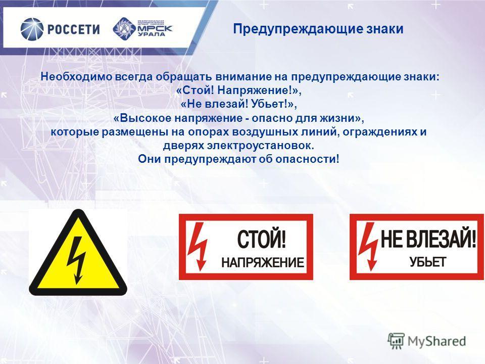 Необходимо всегда обращать внимание на предупреждающие знаки: «Стой! Напряжение!», «Не влезай! Убьет!», «Высокое напряжение - опасно для жизни», которые размещены на опорах воздушных линий, ограждениях и дверях электроустановок. Они предупреждают об