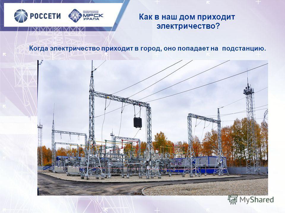 Когда электричество приходит в город, оно попадает на подстанцию. Как в наш дом приходит электричество?