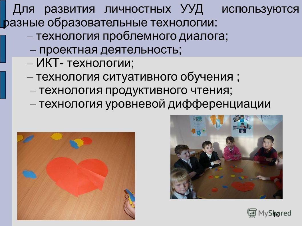Для развития личностных УУД используются разные образовательные технологии: – технология проблемного диалога; – проектная деятельность; – ИКТ- технологии; – технология ситуативного обучения ; – технология продуктивного чтения; – технология уровневой