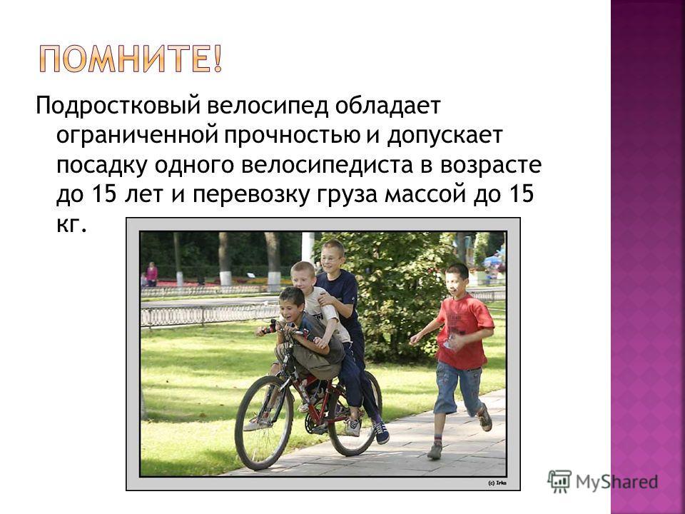 Подростковый велосипед обладает ограниченной прочностью и допускает посадку одного велосипедиста в возрасте до 15 лет и перевозку груза массой до 15 кг.
