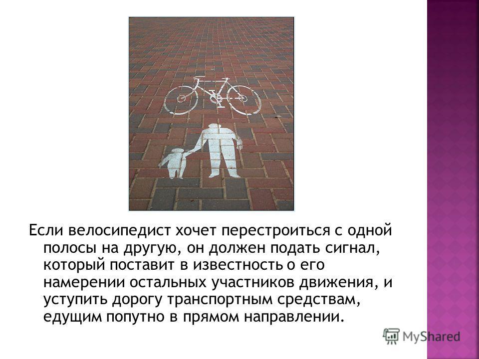 Если велосипедист хочет перестроиться с одной полосы на другую, он должен подать сигнал, который поставит в известность о его намерении остальных участников движения, и уступить дорогу транспортным средствам, едущим попутно в прямом направлении.