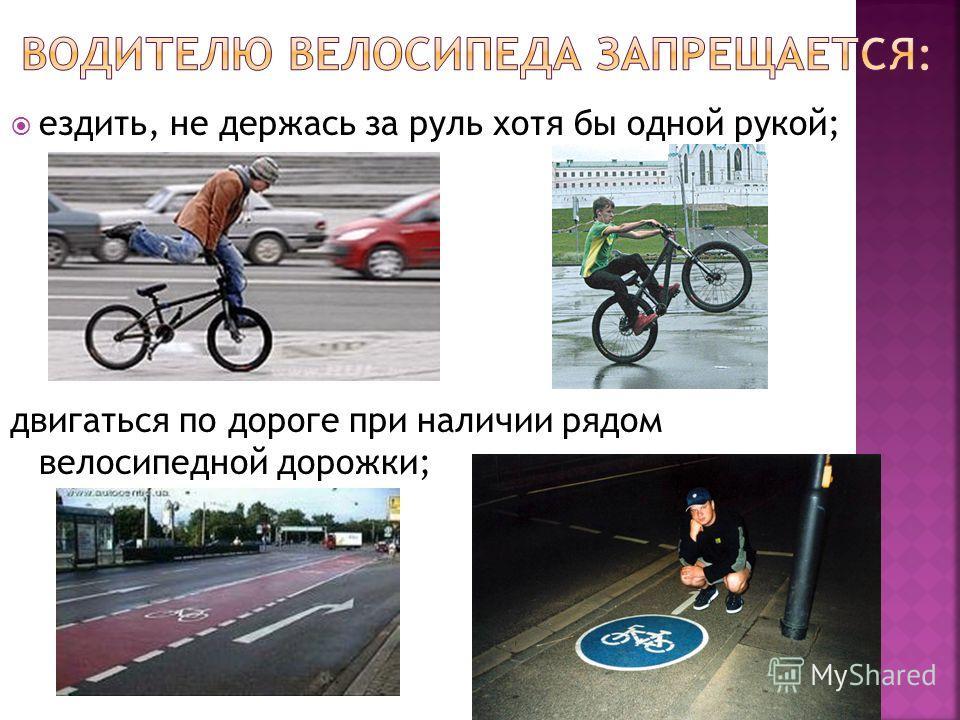 ездить, не держась за руль хотя бы одной рукой; двигаться по дороге при наличии рядом велосипедной дорожки;