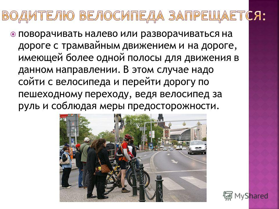 поворачивать налево или разворачиваться на дороге с трамвайным движением и на дороге, имеющей более одной полосы для движения в данном направлении. В этом случае надо сойти с велосипеда и перейти дорогу по пешеходному переходу, ведя велосипед за руль