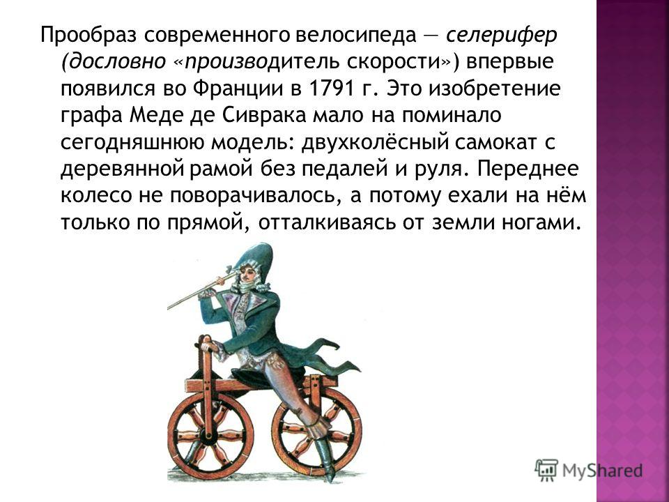 Прообраз современного велосипеда селерифер (дословно «производитель скорости») впервые появился во Франции в 1791 г. Это изобретение графа Меде де Сиврака мало на поминало сегодняшнюю модель: двухколёсный самокат с деревянной рамой без педалей и руля