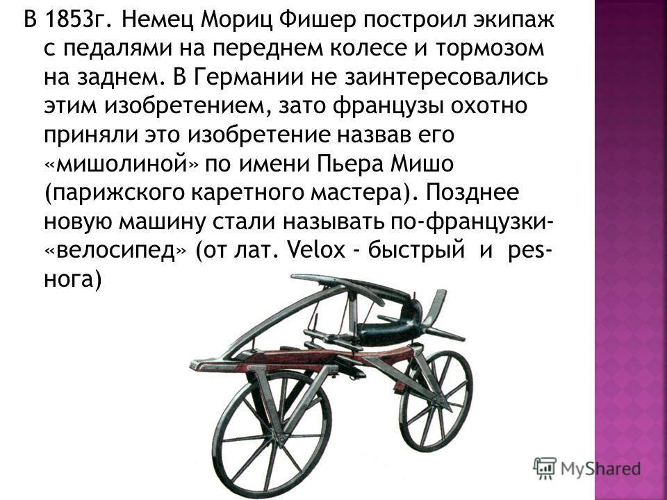 В 1853 г. Немец Мориц Фишер построил экипаж с педалями на переднем колесе и тормозом на заднем. В Германии не заинтересовались этим изобретением, зато французы охотно приняли это изобретение назвав его «мишолиной» по имени Пьера Мишо (парижского каре
