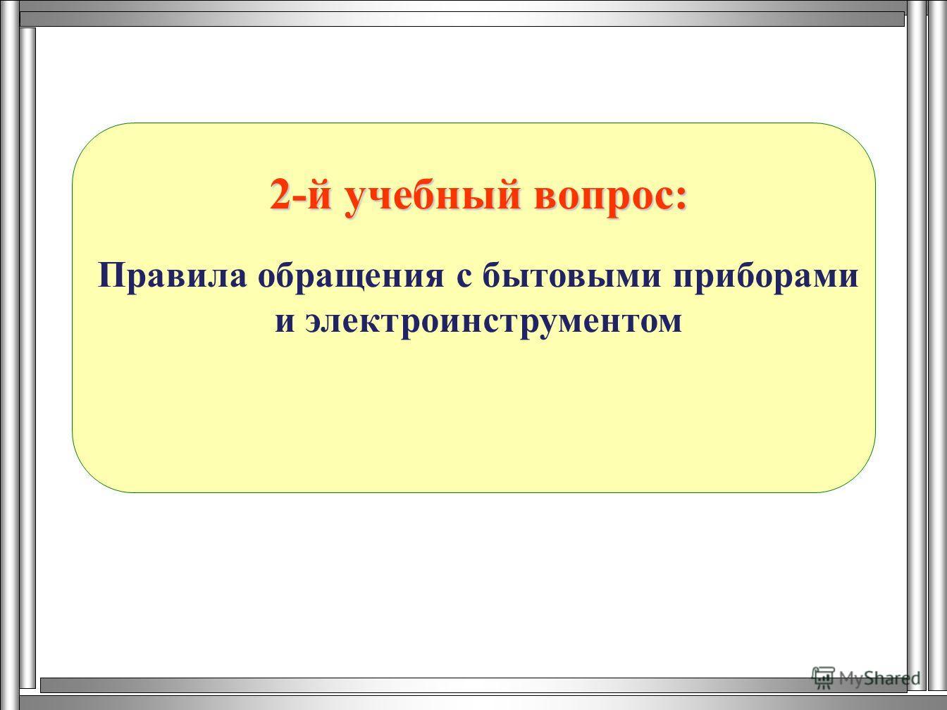 2-й учебный вопрос: Правила обращения с бытовыми приборами и электроинструментом