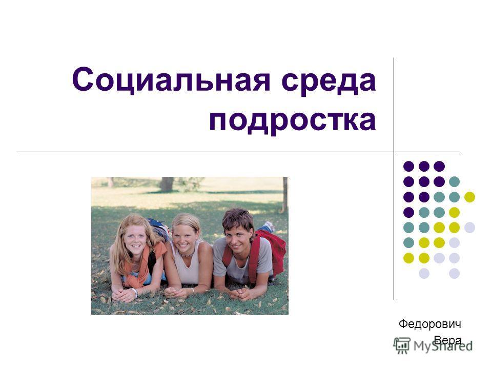 Социальная среда подростка Федорович Вера
