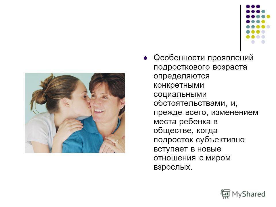 Особенности проявлений подросткового возраста определяются конкретными социальными обстоятельствами, и, прежде всего, изменением места ребенка в обществе, когда подросток субъективно вступает в новые отношения с миром взрослых.