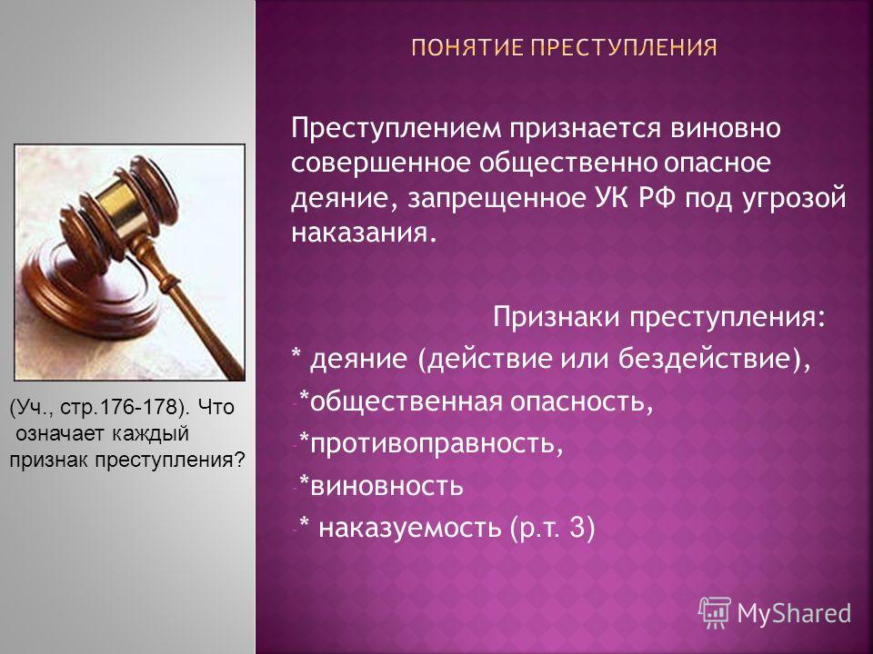 Преступлением признается виновно совершенное общественно опасное деяние, запрещенное УК РФ под угрозой наказания. Признаки преступления: * деяние (действие или бездействие), - *общественная опасность, - *противоправность, - *виновность - * наказуемос