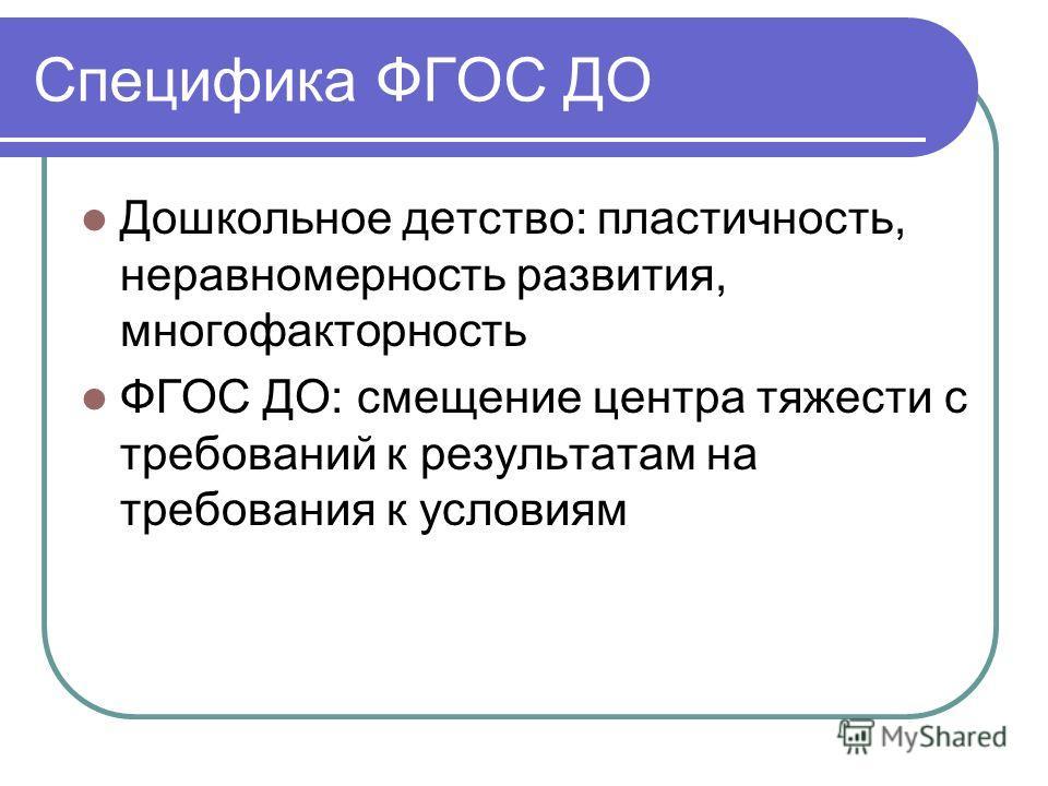 Специфика ФГОС ДО Дошкольное детство: пластичность, неравномерность развития, многофакторность ФГОС ДО: смещение центра тяжести с требований к результатам на требования к условиям