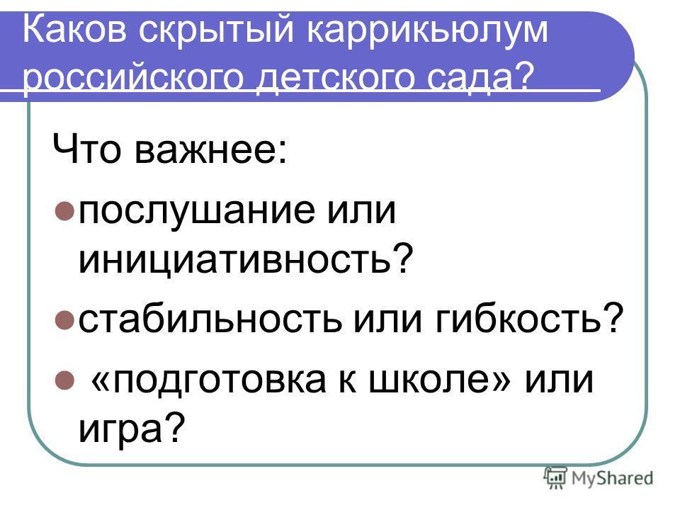 Каков скрытый каррикьюлум российского детского сада? Что важнее: послушание или инициативность? стабильность или гибкость? «подготовка к школе» или игра?