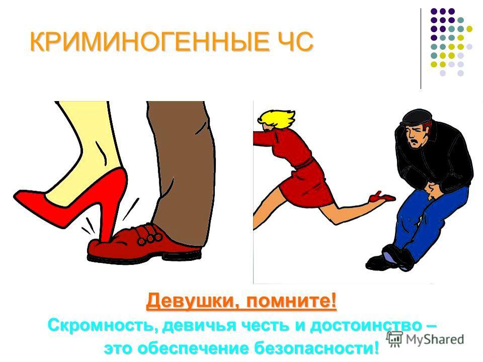 КРИМИНОГЕННЫЕ ЧС Девушки, помните! Скромность, девичья честь и достоинство – это обеспечение безопасности!