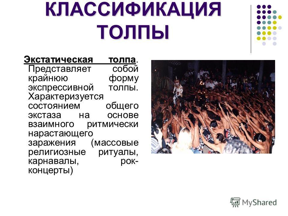 КЛАССИФИКАЦИЯ ТОЛПЫ Экстатическая толпа Экстатическая толпа. Представляет собой крайнюю форму экспрессивной толпы. Характеризуется состоянием общего экстаза на основе взаимного ритмически нарастающего заражения (массовые религиозные ритуалы, карнавал