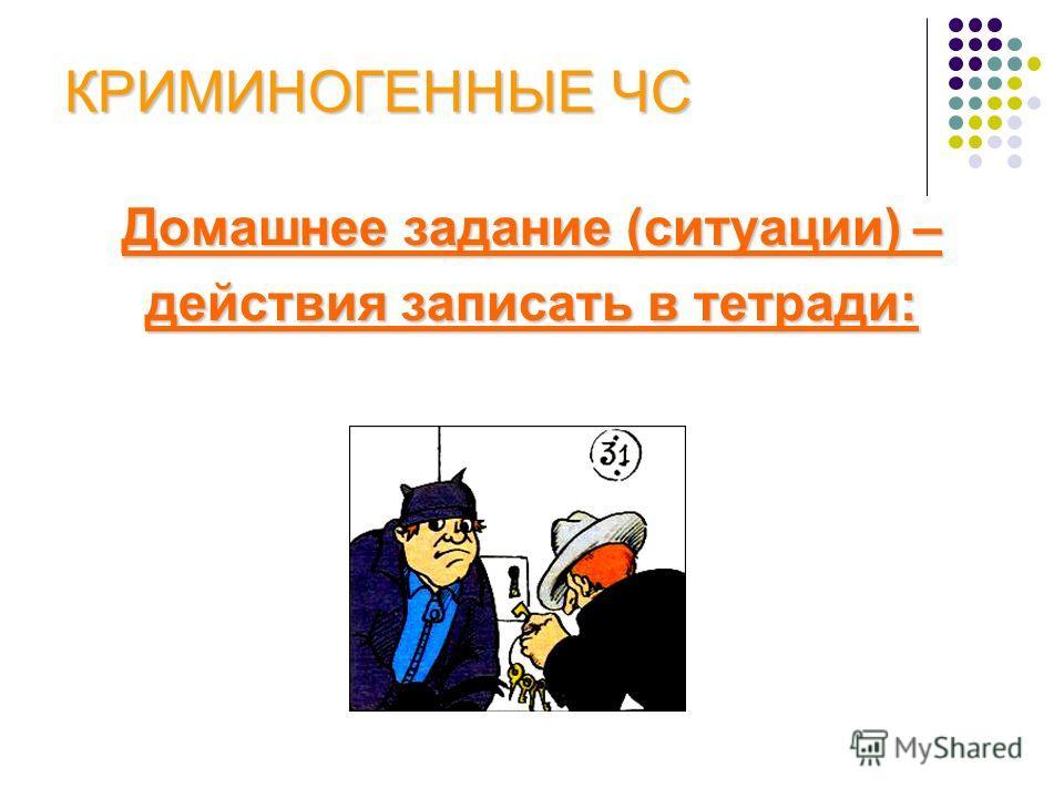 КРИМИНОГЕННЫЕ ЧС Домашнее задание (ситуации) – действия записать в тетради: