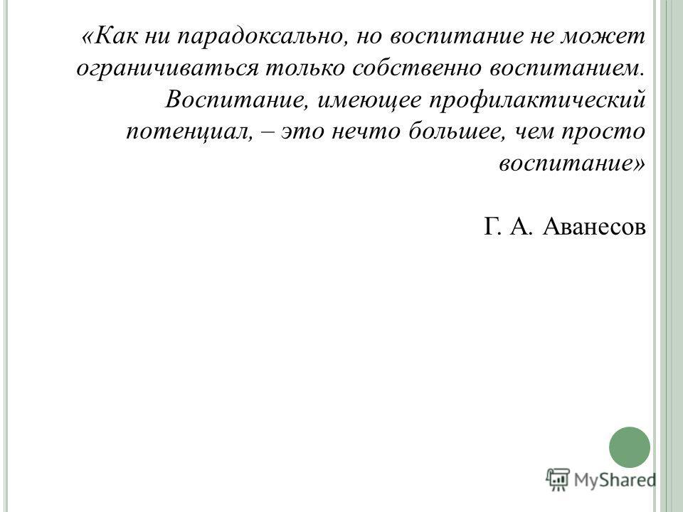 «Как ни парадоксально, но воспитание не может ограничиваться только собственно воспитанием. Воспитание, имеющее профилактический потенциал, – это нечто большее, чем просто воспитание» Г. А. Аванесов