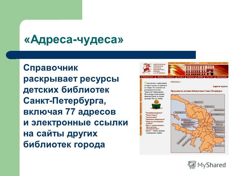 «Адреса-чудеса» Справочник раскрывает ресурсы детских библиотек Санкт-Петербурга, включая 77 адресов и электронные ссылки на сайты других библиотек города