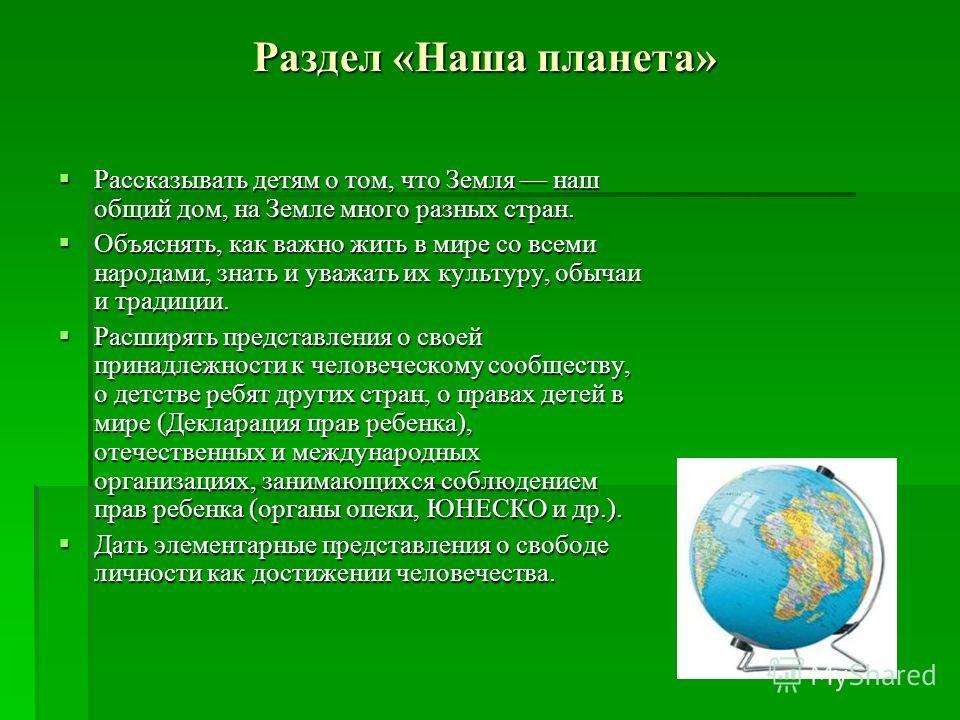 Раздел «Наша планета» Рассказывать детям о том, что Земля наш общий дом, на Земле много разных стран. Рассказывать детям о том, что Земля наш общий дом, на Земле много разных стран. Объяснять, как важно жить в мире со всеми народами, знать и уважать