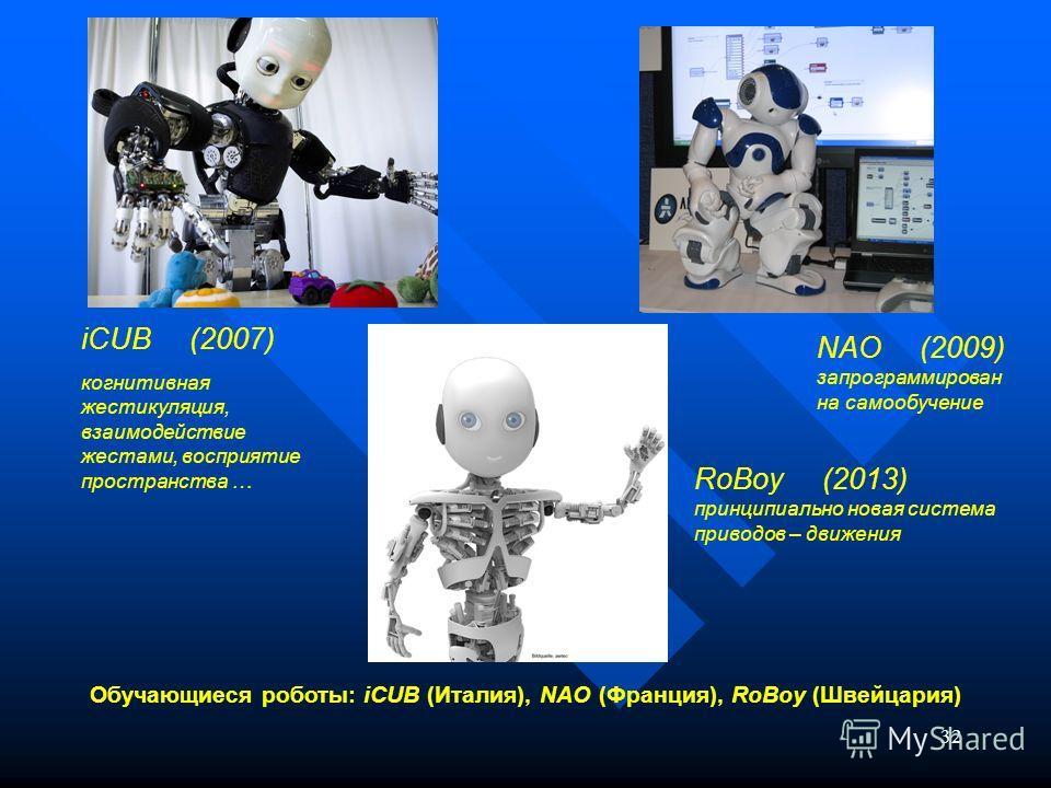 32 Обучающиеся роботы: iCUB (Италия), NAO (Франция), RoBoy (Швейцария) iCUB (2007) когнитивная жестикуляция, взаимодействие жестами, восприятие пространства … NAO (2009) запрограммирован на самообучение RoBoy (2013) принципиально новая система привод