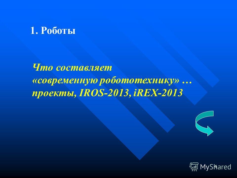 4 Что составляет «современную робототехнику» … проекты, IROS-2013, iREX-2013 1. Роботы