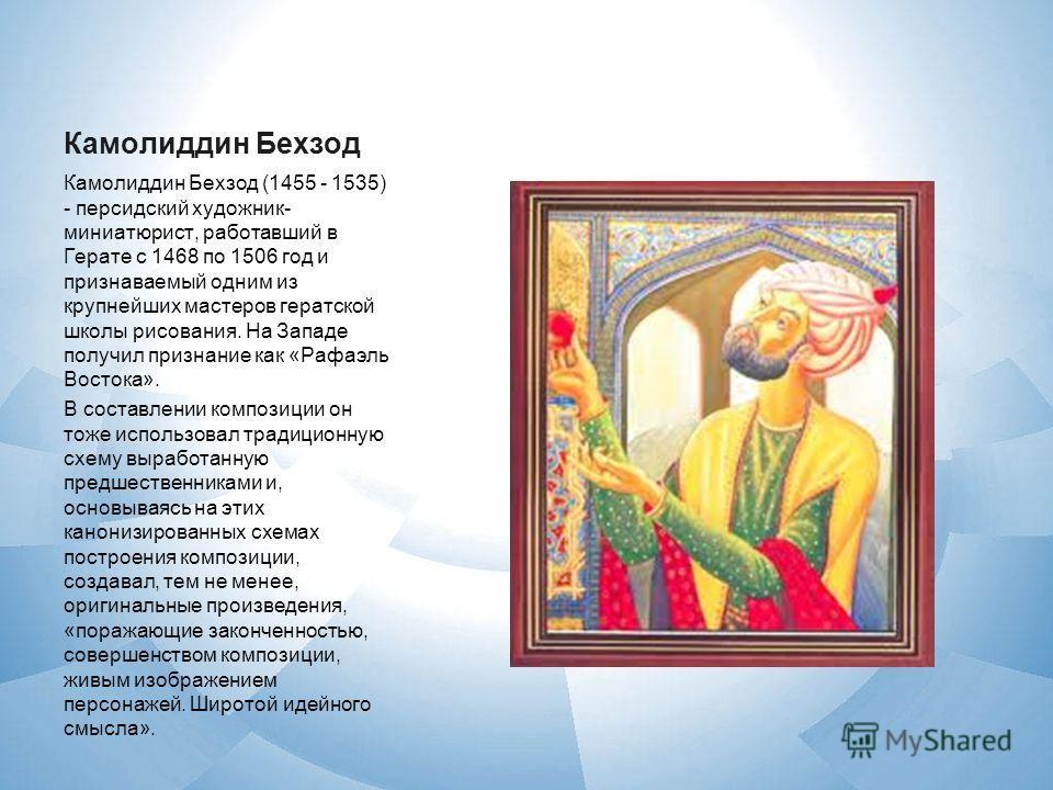 Камолиддин Бехзод Камолиддин Бехзод (1455 - 1535) - персидский художник- миниатюрист, работавший в Герате с 1468 по 1506 год и признаваемый одним из крупнейших мастеров гератской школы рисования. На Западе получил признание как «Рафаэль Востока». В с
