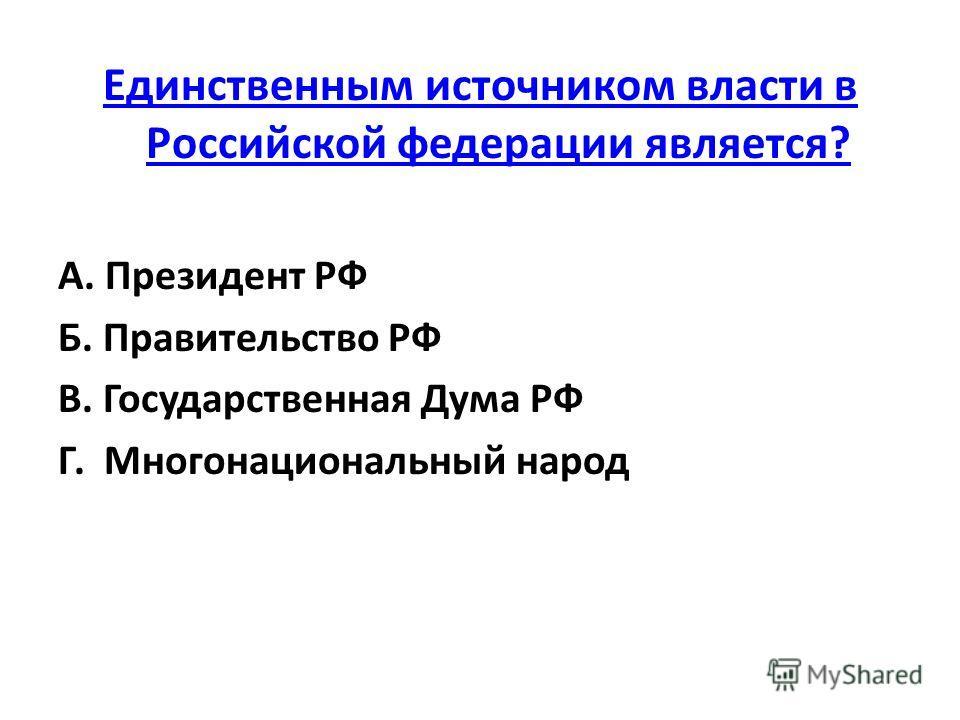 Единственным источником власти в Российской федерации является? А. Президент РФ Б. Правительство РФ В. Государственная Дума РФ Г. Многонациональный народ