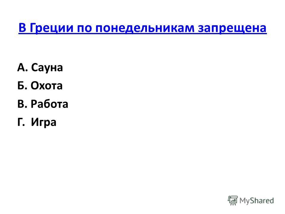 В Греции по понедельникам запрещена А. Сауна Б. Охота В. Работа Г. Игра