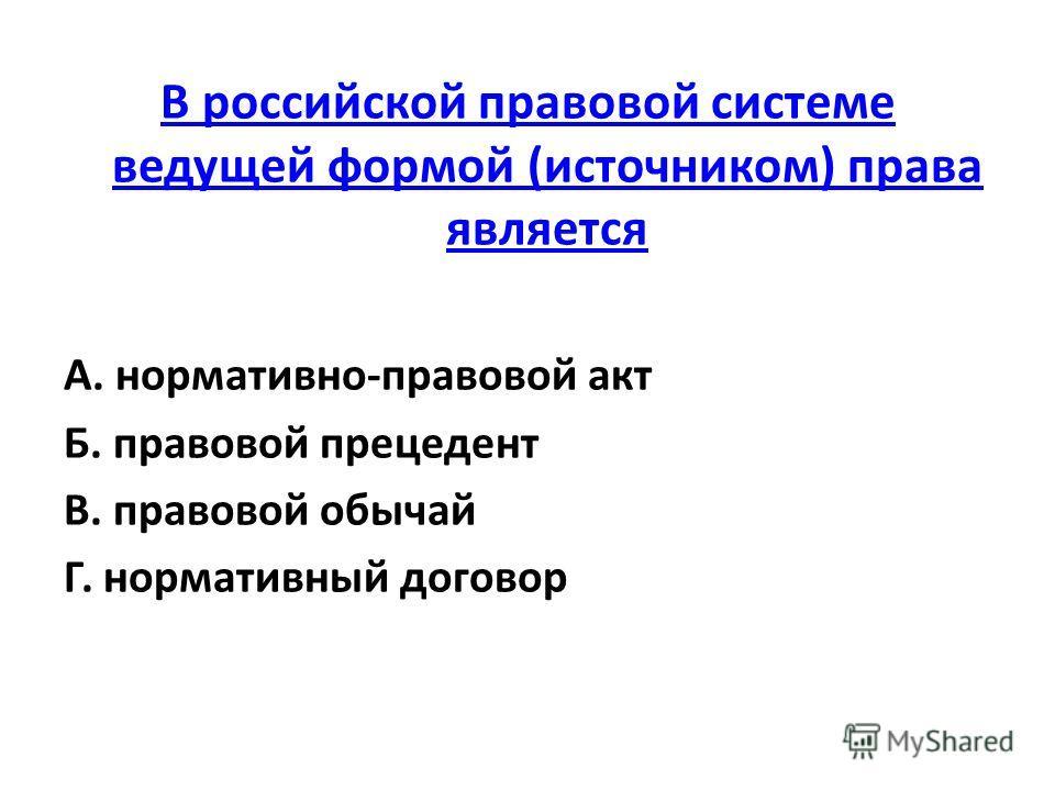 В российской правовой системе ведущей формой (источником) права является А. нормативно-правовой акт Б. правовой прецедент В. правовой обычай Г. нормативный договор