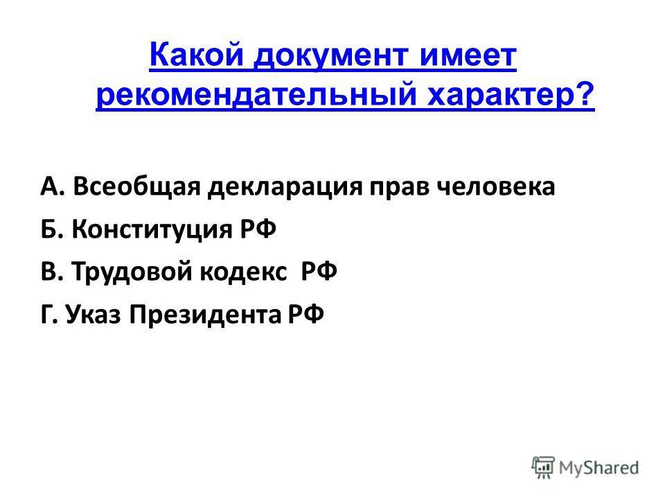 Какой документ имеет рекомендательный характер? А. Всеобщая декларация прав человека Б. Конституция РФ В. Трудовой кодекс РФ Г. Указ Президента РФ