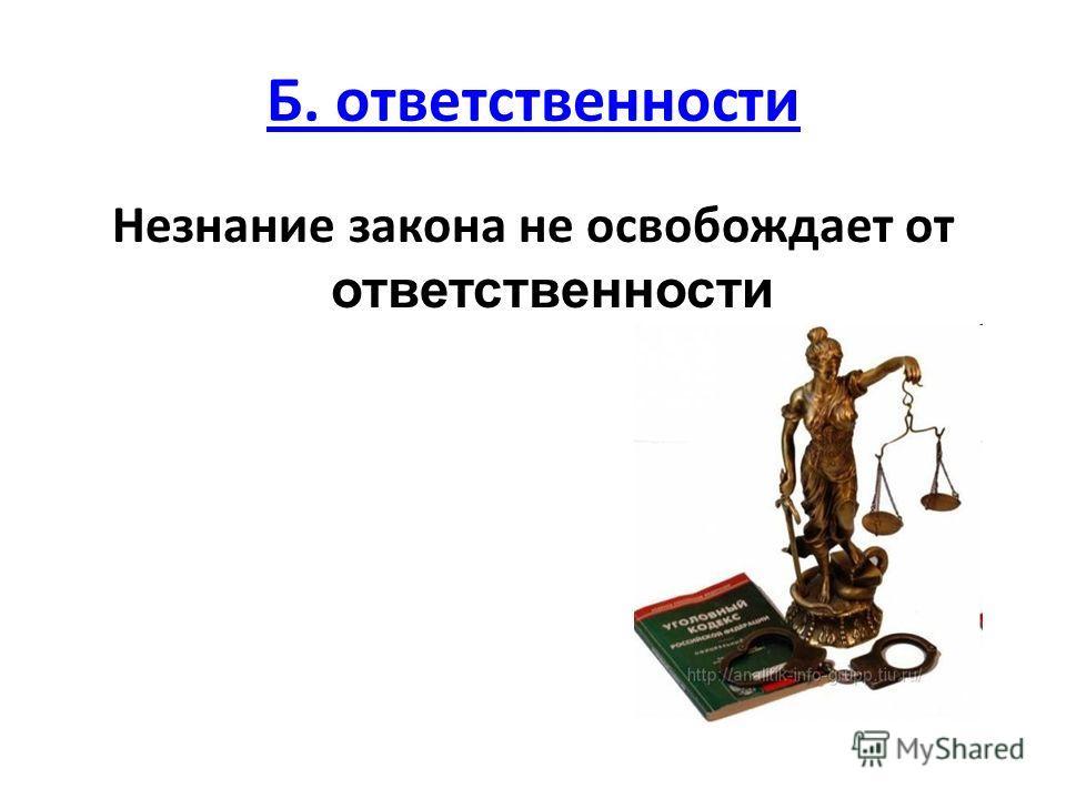 Б. ответственности Незнание закона не освобождает от ответственности