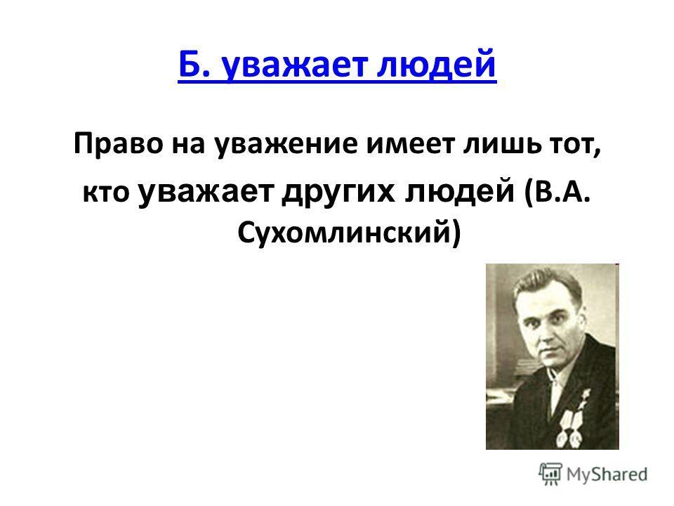 Б. уважает людей Право на уважение имеет лишь тот, кто уважает других людей (В.А. Сухомлинский)