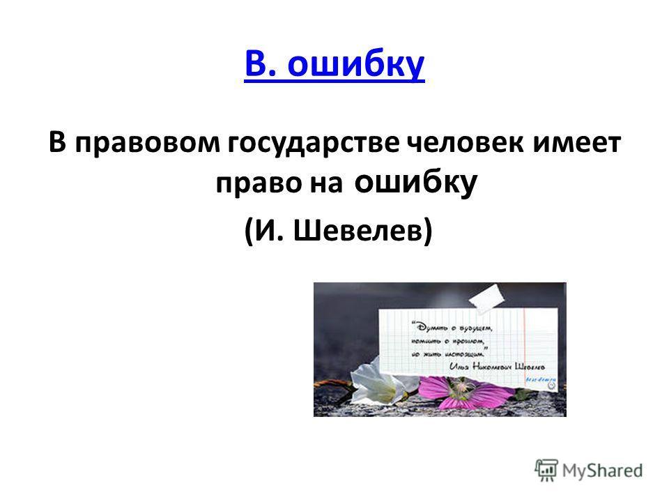В. ошибку В правовом государстве человек имеет право на ошибку (И. Шевелев)