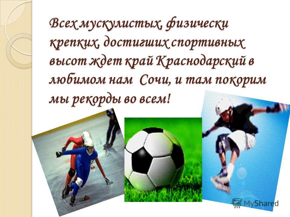 Всех мускулистых, физически крепких, достигших спортивных высот ждет край Краснодарский в любимом нам Сочи, и там покорим мы рекорды во всем!