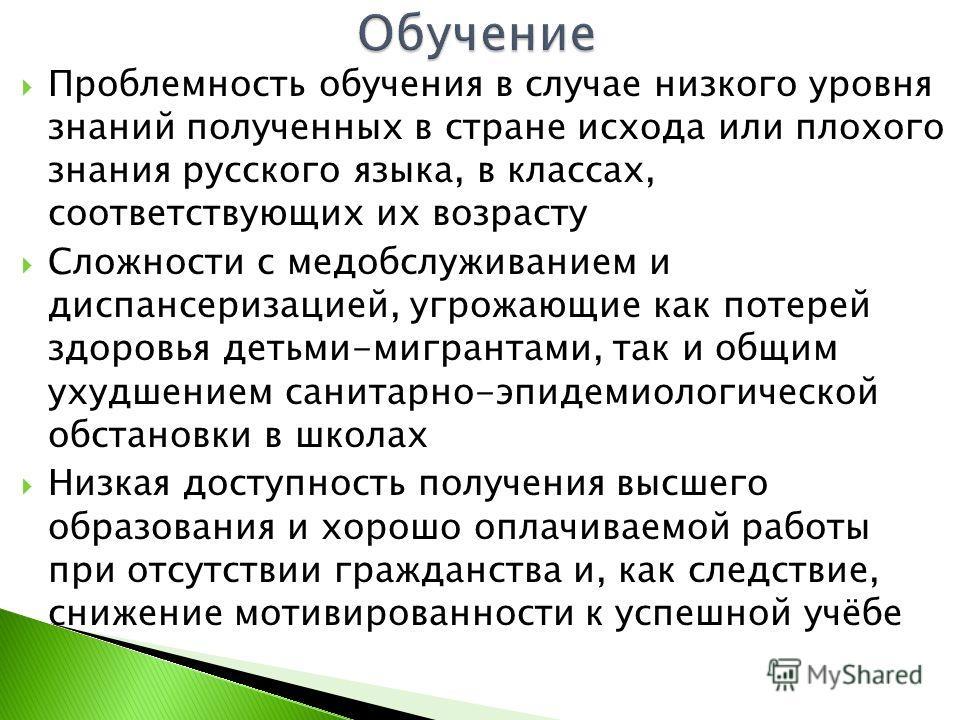 Проблемность обучения в случае низкого уровня знаний полученных в стране исхода или плохого знания русского языка, в классах, соответствующих их возрасту Сложности с медобслуживанием и диспансеризацией, угрожающие как потерей здоровья детьми-мигранта