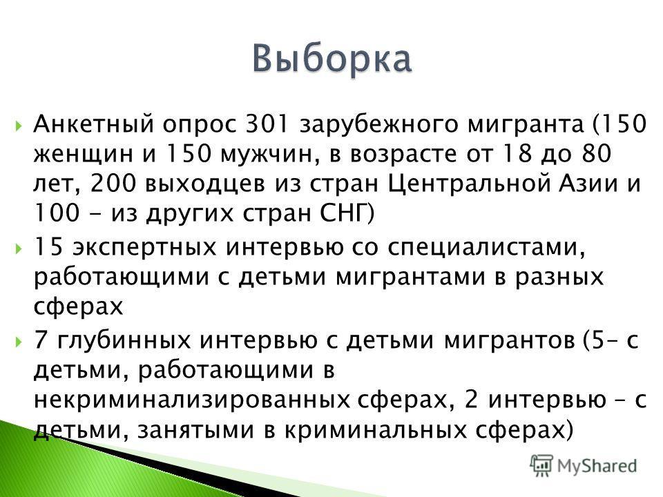Анкетный опрос 301 зарубежного мигранта (150 женщин и 150 мужчин, в возрасте от 18 до 80 лет, 200 выходцев из стран Центральной Азии и 100 - из других стран СНГ) 15 экспертных интервью со специалистами, работающими с детьми мигрантами в разных сферах