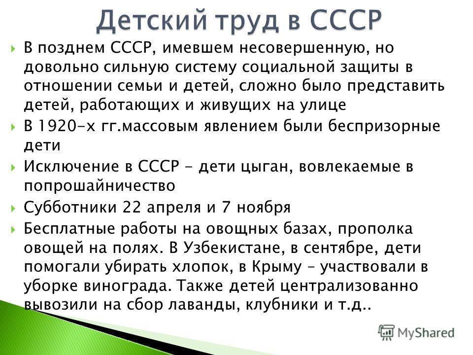 В позднем СССР, имевшем несовершенную, но довольно сильную систему социальной защиты в отношении семьи и детей, сложно было представить детей, работающих и живущих на улице В 1920-х гг.массовым явлением были беспризорные дети Исключение в СССР - дети