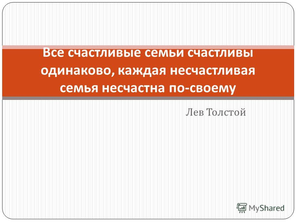 Лев Толстой Все счастливые семьи счастливы одинаково, каждая несчастливая семья несчастна по - своему
