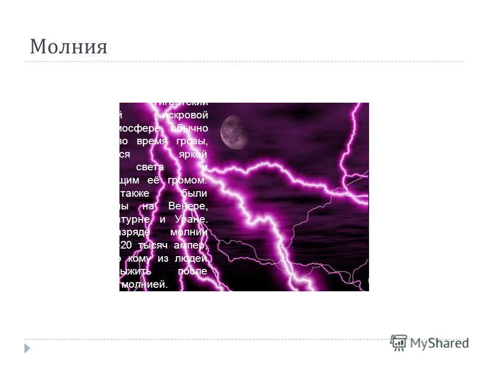 Молиния Молиния гигантский электрический искровой разряд в атмосфере, обычно происходит во время грозы, проявляющийся яркой вспышкой света и сопровождающим её громом. Молнии также были зафиксированы на Венере, Юпитере, Сатурне и Уране. Ток в разряде
