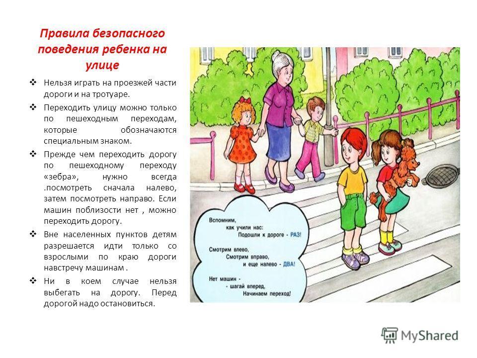 Правила безопасного поведения ребенка на улице Нельзя играть на проезжей части дороги и на тротуаре. Переходить улицу можно только по пешеходным переходам, которые обозначаются специальным знаком. Прежде чем переходить дорогу по пешеходному переходу