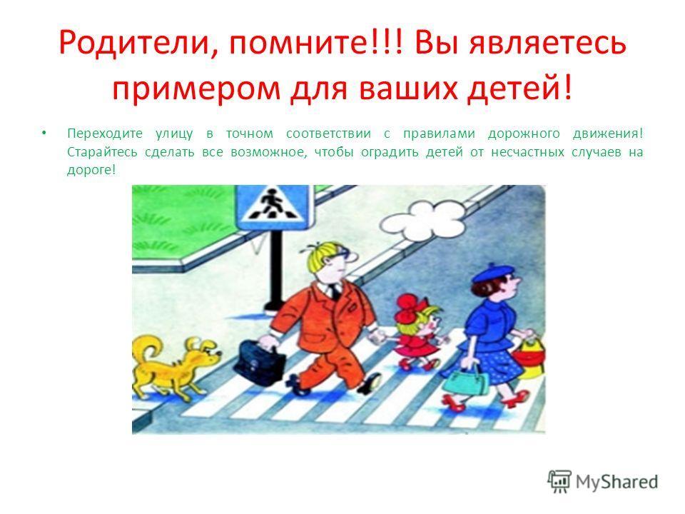 Родители, помните!!! Вы являетесь примером для ваших детей! Переходите улицу в точном соответствии с правилами дорожного движения! Старайтесь сделать все возможное, чтобы оградить детей от несчастных случаев на дороге!