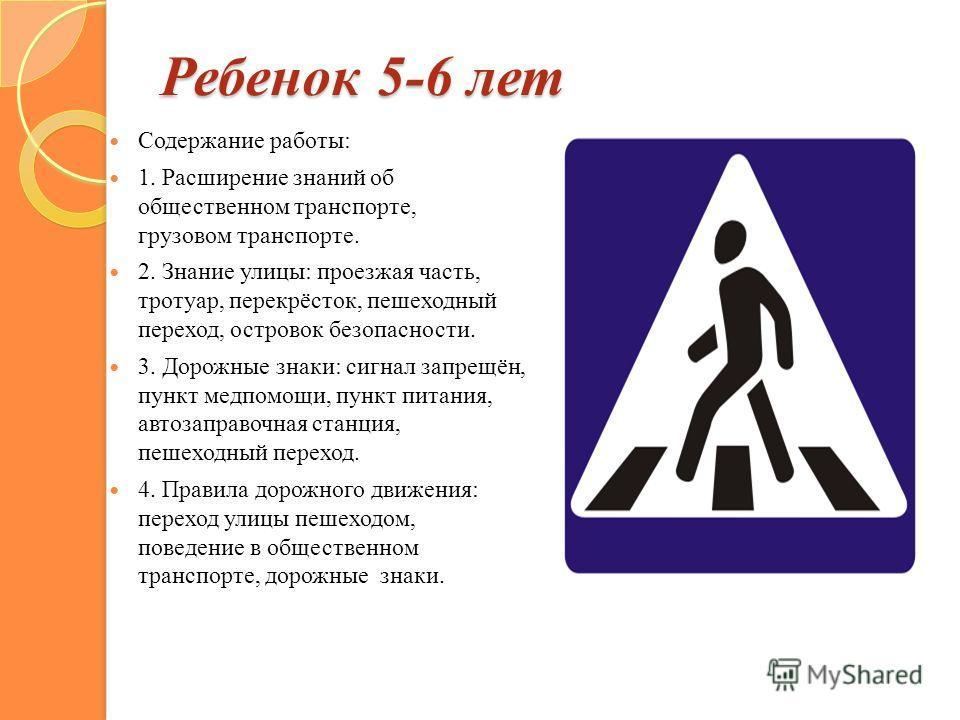 Ребенок 5-6 лет Содержание работы: 1. Расширение знаний об общественном транспорте, грузовом транспорте. 2. Знание улицы: проезжая часть, тротуар, перекрёсток, пешеходный переход, островок безопасности. 3. Дорожные знаки: сигнал запрещён, пункт медпо