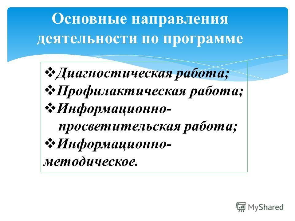 Основные направления деятельности по программе Диагностическая работа; Профилактическая работа; Информационно- просветительская работа; Информационно- методическое.