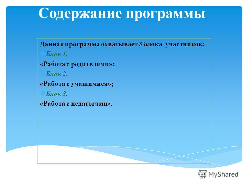 Содержание программы Данная программа охватывает 3 блока участников: Блок 1. «Работа с родителями»; Блок 2. «Работа с учащимися»; Блок 3. «Работа с педагогами».