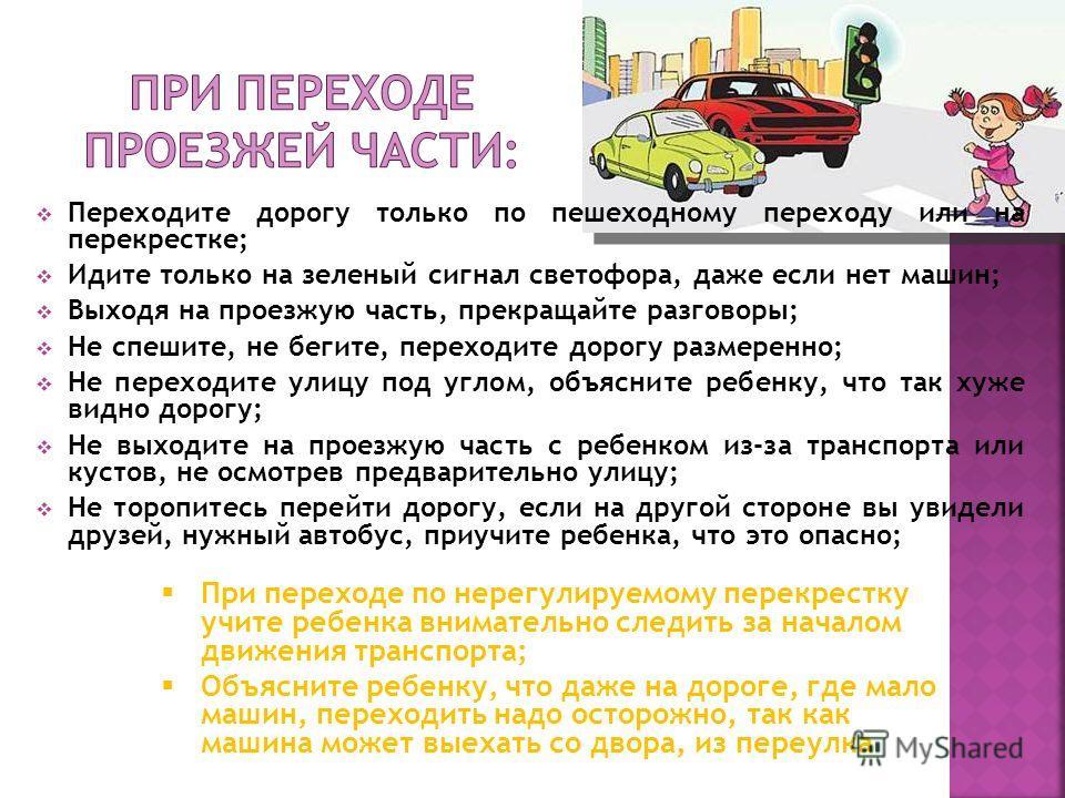 Переходите дорогу только по пешеходному переходу или на перекрестке; Идите только на зеленый сигнал светофора, даже если нет машин; Выходя на проезжую часть, прекращайте разговоры; Не спешите, не бегите, переходите дорогу размеренно; Не переходите ул