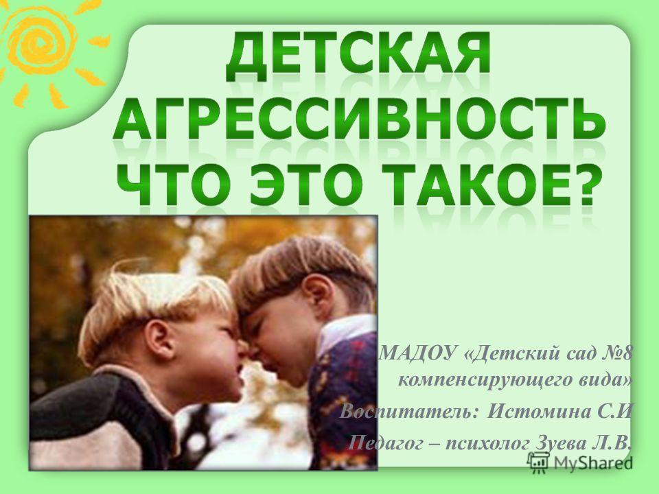 МАДОУ «Детский сад 8 компенсирующего вида» Воспитатель: Истомина С.И Педагог – психолог Зуева Л.В.
