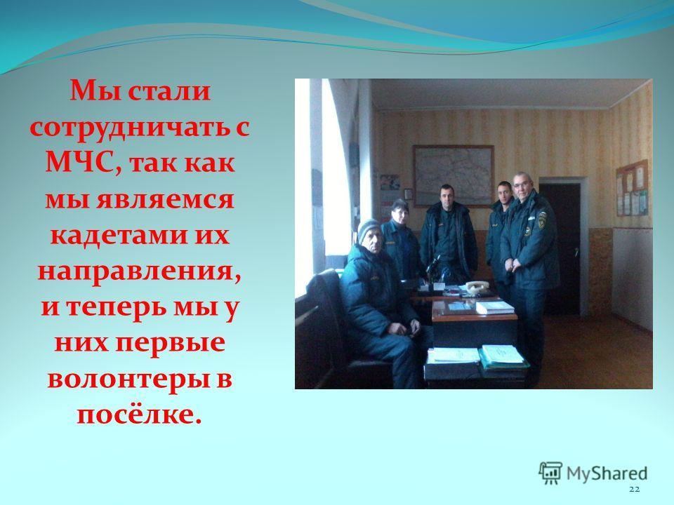 Мы стали сотрудничать с МЧС, так как мы являемся кадетами их направления, и теперь мы у них первые волонтеры в посёлке. 22
