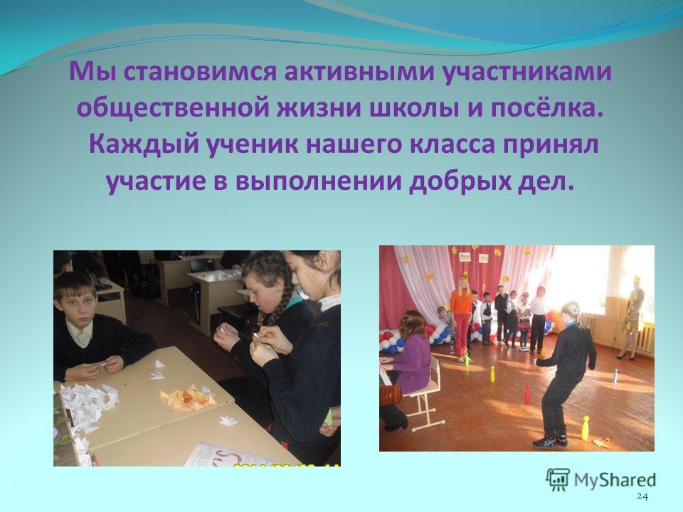 Мы становимся активными участниками общественной жизни школы и посёлка. Каждый ученик нашего класса принял участие в выполнении добрых дел. 24
