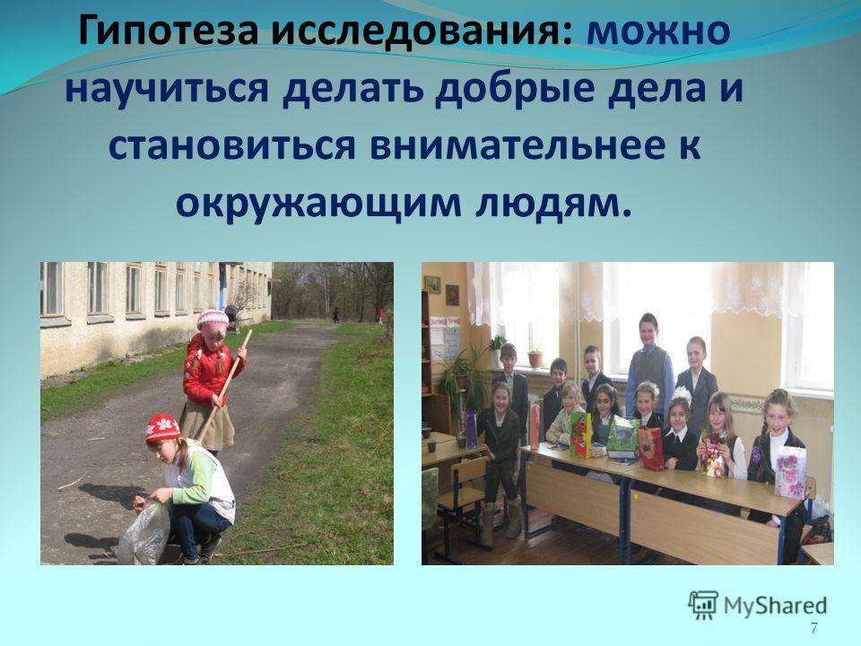Гипотеза исследования: можно научиться делать добрые дела и становиться внимательнее к окружающим людям. 7