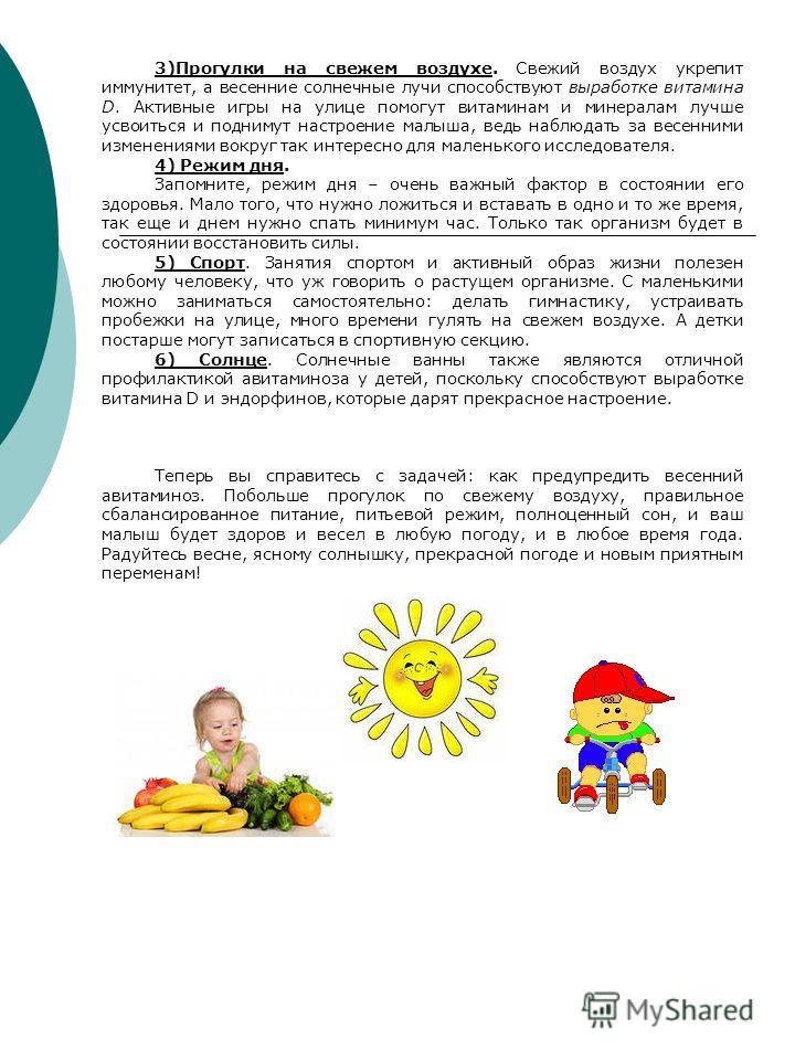 3)Прогулки на свежем воздухе. Свежий воздух укрепит иммунитет, а весенние солнечные лучи способствуют выработке витамина D. Активные игры на улице помогут витаминам и минералам лучше усвоиться и поднимут настроение малыша, ведь наблюдать за весенними