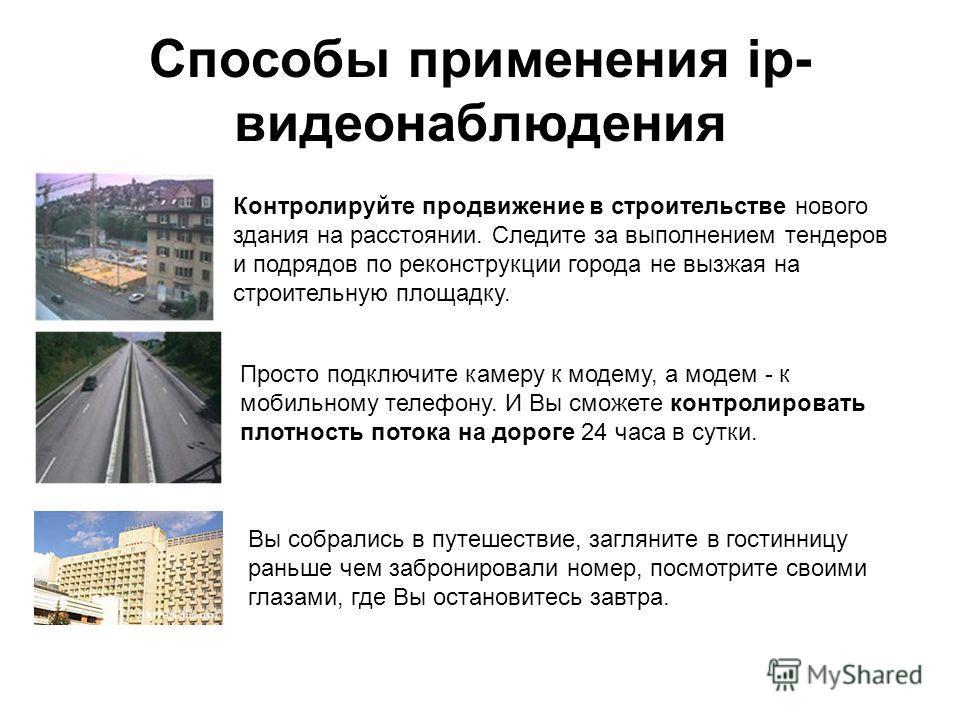 Способы применения ip- видеонаблюдения Контролируйте продвижение в строительстве нового здания на расстоянии. Следите за выполнением тендеров и подрядов по реконструкции города не вызжая на строительную площадку. Просто подключите камеру к модему, а
